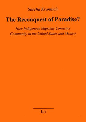 The Reconquest of Paradise?: How Indigenous Migrants Construct Community in the United States and Mexico