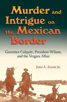 Murder and Intrigue on the Mexican Border: Governor Colquitt, President Wilson, and the Vergara Affair