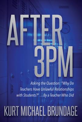 After 3PM: Asking the Question: Why Do Teachers Have Unlawful Relationships With Students? ...by a Teacher Who Did