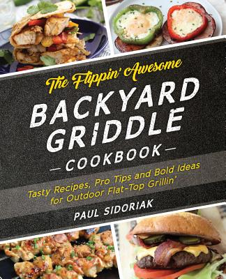 The Flippin' Awesome Backyard Griddle Cookbook: Tasty Recipes, Pro Tips and Bold Ideas for Outdoor Flat-Top Grillin'