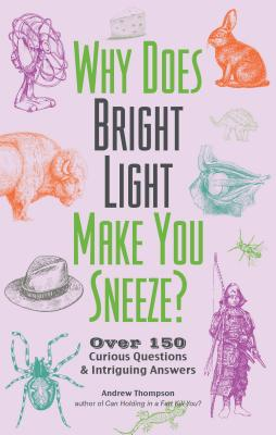 Why Does a Bright Light Make You Sneeze?: Over 150 Curious Questions & Intriguing Answers