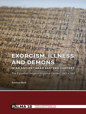 Exorcism, Illness and Demons in an Ancient Near Eastern Context: The Egyptian Magical Papyrus Leiden I 343 + 345