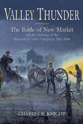 Valley Thunder: The Battle of New Market and the Opening of the Shenandoah Valley Campaign, May 1864