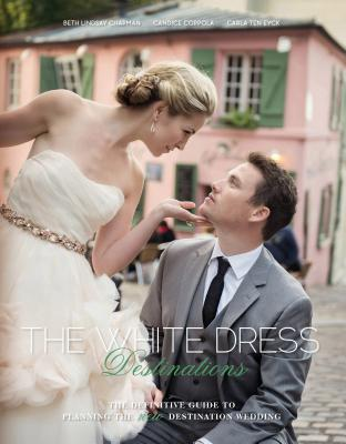 The White Dress Destinations: The Definitive Guide to Planning the New Destination Wedding