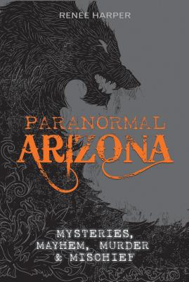 Paranormal Arizona: Mysteries, Mayhem, Murder, and Mischief