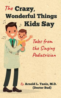 The Crazy, Wonderful Things Kids Say: Tales from the Singing Pediatrician