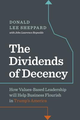 The Dividends of Decency: How Values-Based Leadership Will Help Business Flourish in Trump's America