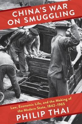 China's War on Smuggling: Law, Economic Life, and the Making of the Modern State, 1842–1965