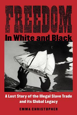 Freedom in White and Black: A Lost Story of the Illegal Slave Trade and Its Global Legacy