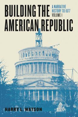 Building the American Republic: A Narrative History to 1877