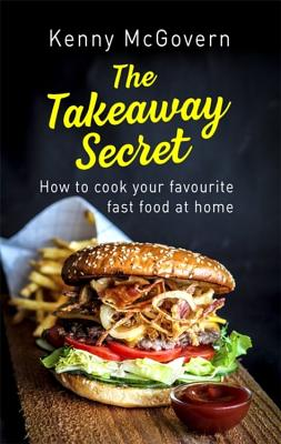 The Takeaway Secret: How to Cook Your Favourite Fast Food at Home