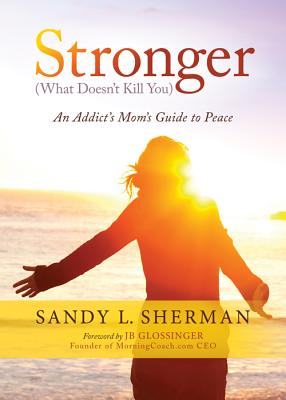 Stronger (What Doesn't Kill You): An Addict's Mom's Guide to Peace