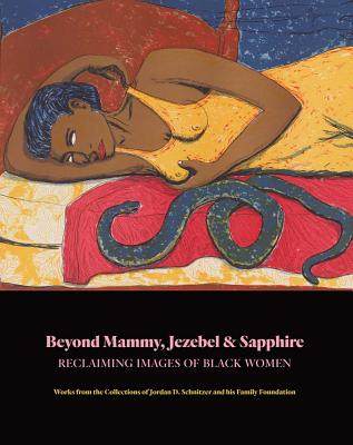 Beyond Mammy, Jezebel & Sapphire: Reclaiming Images of Black Women: Works From the Collections of Jordan D. Schnitzer and His Fa