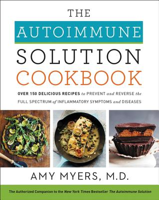 The Autoimmune Solution Cookbook: Over 150 Delicious Recipes to Prevent and Reverse the Full Spectrum of Inflammatory Symptoms a