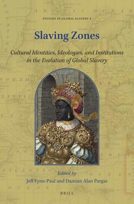 Slaving Zones: Cultural Identities, Ideologies, and Institutions in the Evolution of Global Slavery