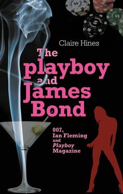 The Playboy and James Bond: 007, Ian Fleming, and Playboy Magazine