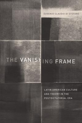 The Vanishing Frame: Latin American Culture and Theory in the Postdictatorial Era