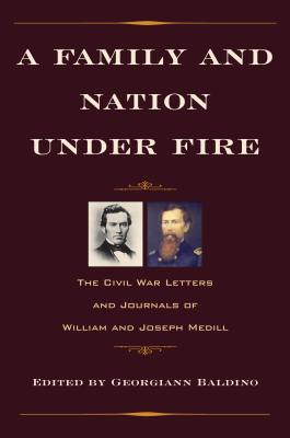 A Family and Nation Under Fire: The Civil War Letters and Journals of William and Joseph Medill