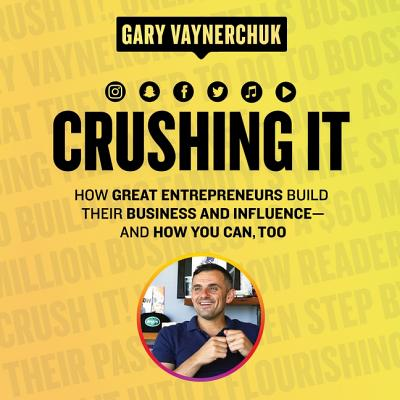 Crushing It!: How Great Entrepreneurs Build Their Business and Influence - and How You Can, Too
