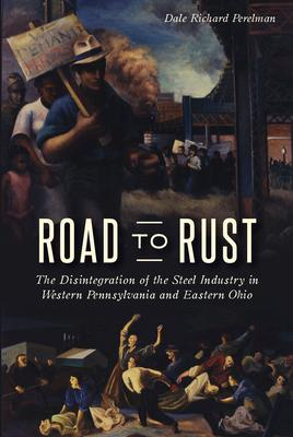 Road to Rust: The Disintegration of the Steel Industry in Western Pennsylvania and Eastern Ohio