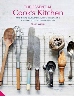 The Essential Cook's Kitchen: Traditional Culinary Skills, from Breadmaking and Dairy to Preserving and Curing