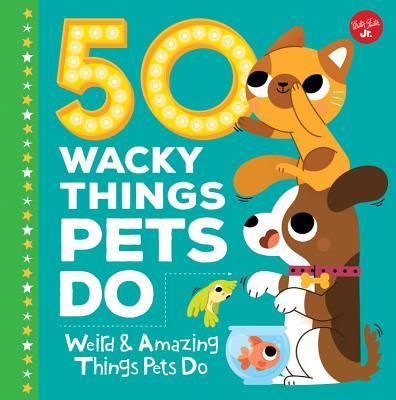 50 Wacky Things Pets Do: Weird & Amazing Things Pets Do!
