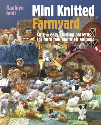 Mini Knitted Farmyard: Cute & Easy Knitting Patterns for Farm Folk and Their Animals: Includes Knitting Templates