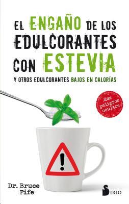 El engaño de los edulcorantes con stevia / The Stevia Deception: Y Otros Edulcorantes Bajos En Calorias / the Hidden Dangers of