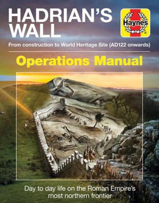 Hadrian's Wall Operations Manual: From Construction to World Heritage Site: A Journey Along The Wall, and Back in Time