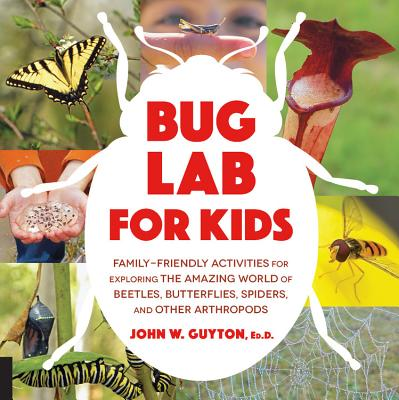 Bug Lab for Kids: Family-friendly Activities for Exploring the Amazing World of Beetles, Butterflies, Spiders, and Other Arthrop