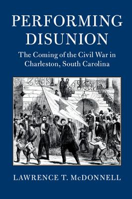 Performing Disunion: The Coming of the Civil War in Charleston, South Carolina