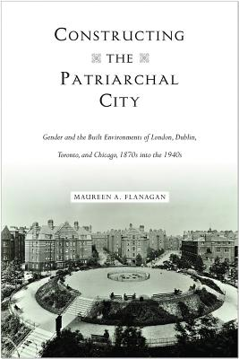 Constructing the Patriarchal City: Gender and the Built Environments of London, Dublin, Toronto, and Chicago, 1870s into the 194