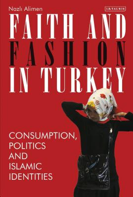 Faith and Fashion in Turkey: Consumption, Politics and Islamic Identities