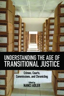 Understanding the Age of Transitional Justice: Crimes, Courts, Commissions, and Chronicling