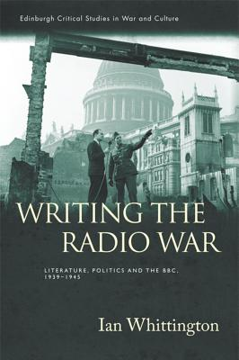 Writing the Radio War: Literature, Politics and the BBC 1939-1945