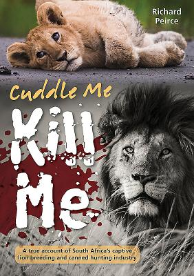 Cuddle Me, Kill Me: A True Account of South Africa's Captive Lion Breeding and Canned Hunting Industry