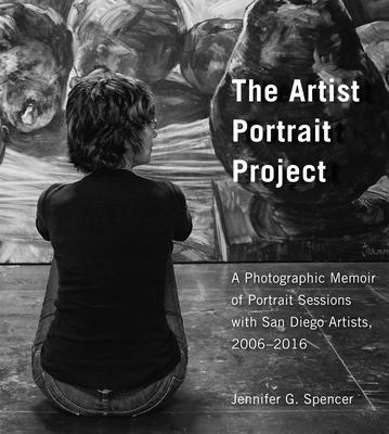 The Artist Portrait Project: A Photographic Memoir of Portrait Sessions With San Diego Artists 2006-2016