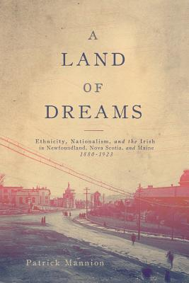 A Land of Dreams: Ethnicity, Nationalism, and the Irish in Newfoundland, Nova Scotia, and Maine, 1880–1923