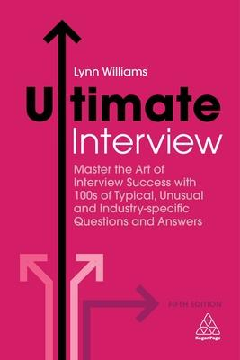 Ultimate Interview: Master the Art of Interview Success With 100s of Typical, Unusual and Industry-Specific Questions and Answer