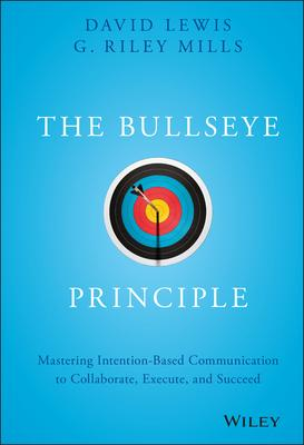 The Bullseye Principle: Mastering Intention-based Communication to Collaborate, Execute, and Succeed