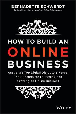 How to Build an Online Business: Australia's Top Digital Disruptors Reveal Their Secrets for Launching and Growing an Online Bus