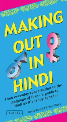 Making Out in Hindi: From Everyday Conversation to the Language of Love--A Guide to Hindi As It's Really Spoken!