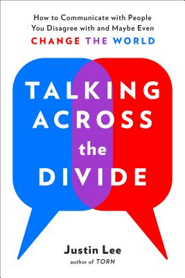 Talking Across the Divide: How to Communicate With People You Disagree With and Maybe Even Change Their Minds