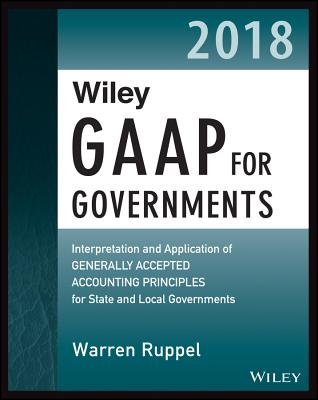 Wiley Gaap for Governments 2018: Interpretation and Application of Generally Accepted Accounting Principles for State and Local