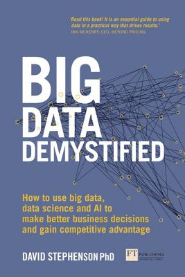 Big Data Demystified: How to Use Big Data, Data Science and AI to Make Better Business Decisions and Gain Competitive Advantage