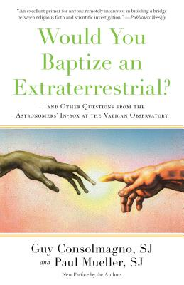 Would You Baptize an Extraterrestrial?: And Other Questions from the Astronomers' In-box at the Vatican Observatory