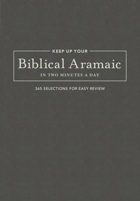 Keep Up Your Biblical Aramaic in Two Minutes a Day: 365 Selections for Easy Review