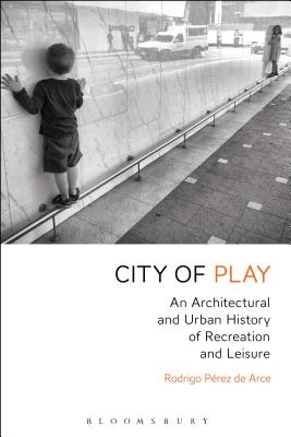 City of Play: An Architectural and Urban History of Recreation and Leisure