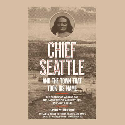 Chief Seattle and the Town That Took His Name: The Change of Worlds for the Native People and Settlers on Puget Sound
