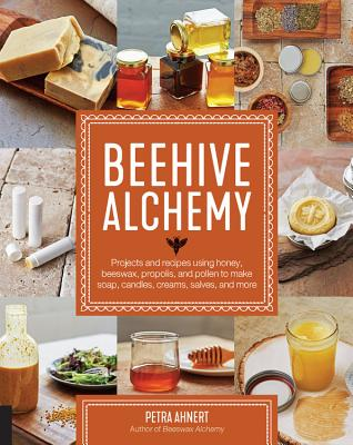 Beehive Alchemy: Projects and Recipes Using Honey, Beeswax, Propolis, and Pollen to Make Your Own Soap, Candles, Creams, Salves,